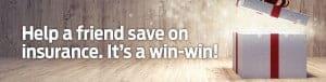 Help a friend save on insurance. It's a win-win